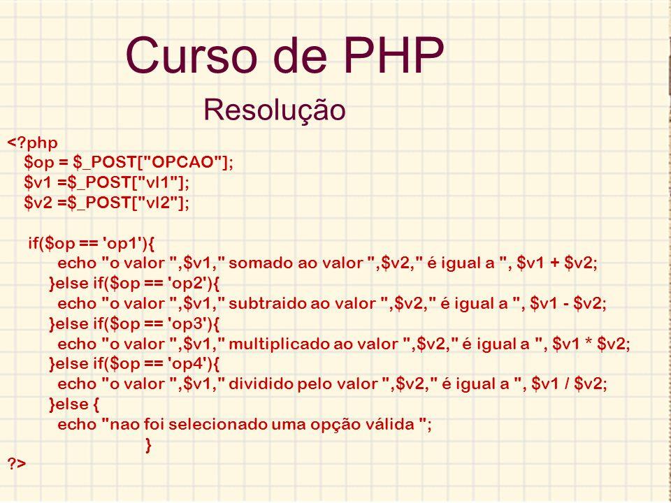 Curso de PHP Resolução < php $op = $_POST[ OPCAO ];